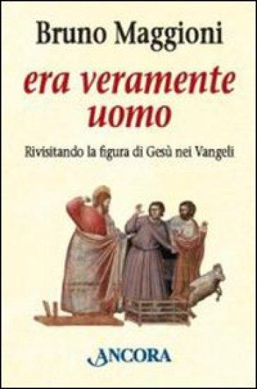 Era veramente uomo. Rivisitando la figura di Gesù nei Vangeli - Bruno Maggioni |