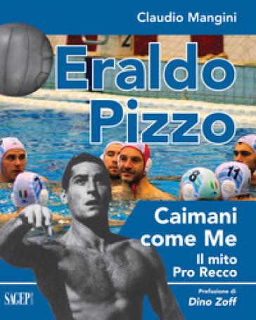 Eraldo Pizzo. Caimani come me. Il mito Pro Recco - Claudio Mangini |