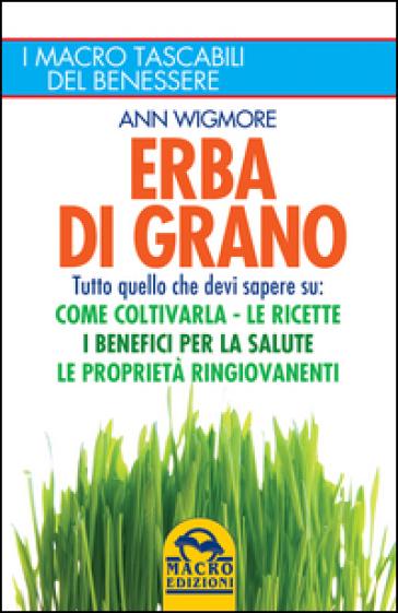 Erba di grano. Come coltivarla. Ricette, proprietà e benefici - Ann Wigmore |