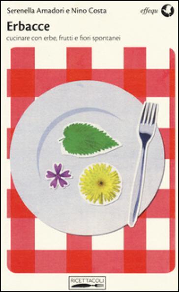 Erbacce. Cucinare con erbe, frutti e fiori spontanei - Serenella Amadori  