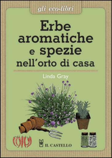 Erbe aromatiche e spezie nell'orto di casa - Linda Gray |