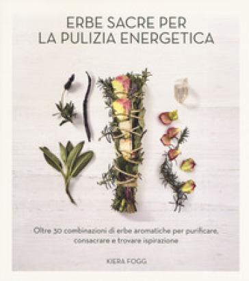 Erbe sacre per la pulizia energetica. Oltre 30 combinazioni di erbe aromatiche per purificare, consacrare e trovare ispirazione - Kiera Frogg | Thecosgala.com