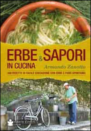 Erbe & sapori in cucina. 350 ricette di facile esecuzione con erbe e fiori spontanei - Armando Zanotto |