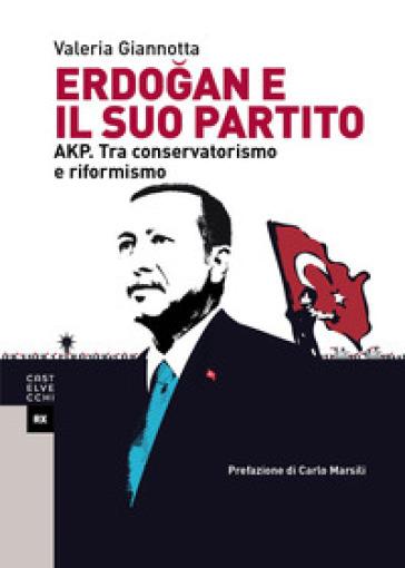 Erdogan e il suo partito. AKP. Tra conservatorismo e riformismo - Valeria Giannotta |