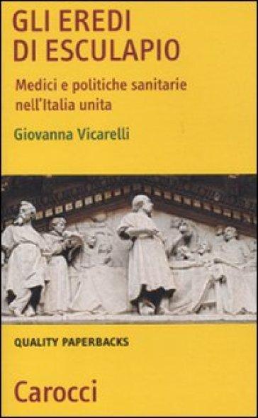 Eredi di Esculapio. Medici e politiche sanitarie nell'Italia unita (Gli) - Giovanna Vicarelli | Thecosgala.com