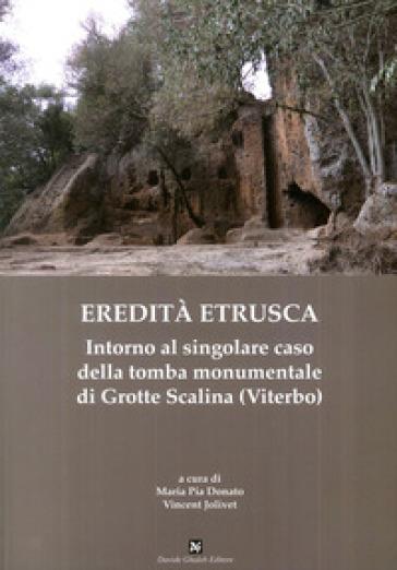 Eredità etrusca. Intorno al singolare caso della tomba monumentale di Grotte Scalina (Viterbo) - M. P. Donato |