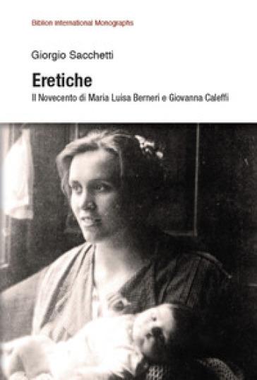 Eretiche. Il Novecento di Maria Luisa Berneri e Giovanna Caleffi - Giorgio Sacchetti |