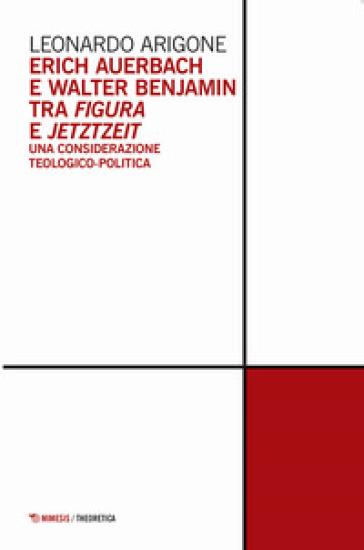 Erich Auerbach e Walter Benjamin tra figura e Jetztzeit. Una considerazione teologico-politica - Leonardo Arigone |