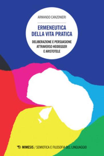 Ermeneutica della vita pratica. Deliberazione e persuasione atraverso Heidegger e Aristotele - Armando Canzonieri   Thecosgala.com