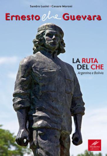 Ernesto Che Guevara. La ruta del Che. Argentina e Bolivia - Sandro Lusini  