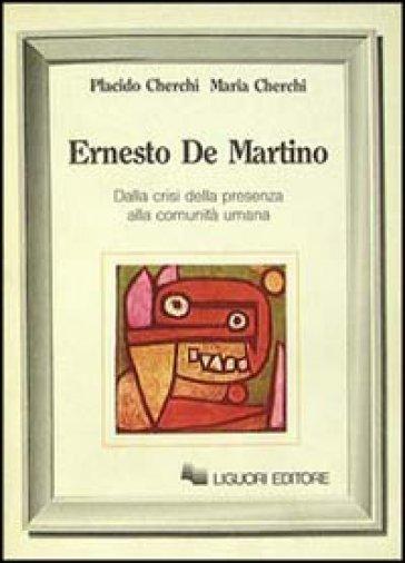 Ernesto De Martino. Dalla crisi della presenza alla comunità umana - Maria Cherchi |