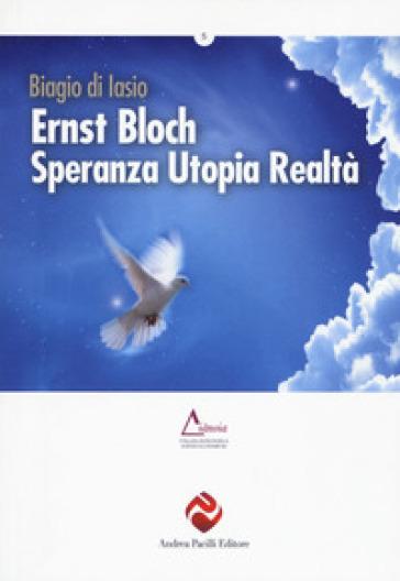 Ernst Bloch. Speranza utopia realtà - Biagio Di Iasio |