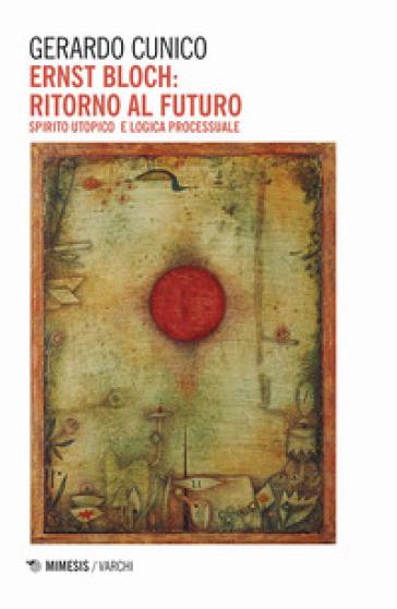 Ernst Bloch: ritorno al futuro. Spirito utopico e logica processuale - Gerardo Cunico |