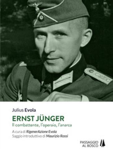 Ernst Junger. Il combattente, l'operaio, l'anarca - Julius Evola |