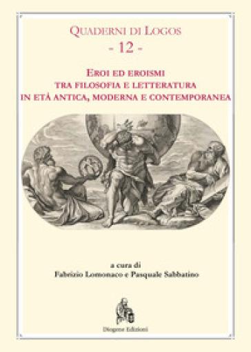 Eroi ed eroismi tra filosofia e letteratura in età antica, moderna e contemporanea - F. Lomonaco | Ericsfund.org