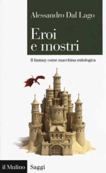 Eroi e mostri. Il fantasy come macchina mitologica - Alessandro Dal Lago |
