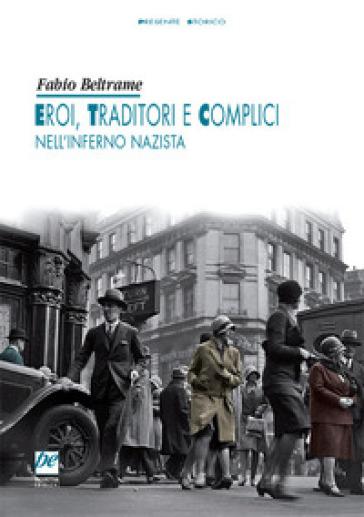 Eroi, traditori e complici nell'inferno nazista - Fabio Beltrame |