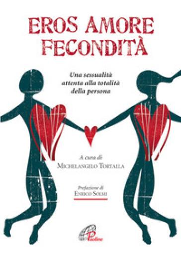 Eros amore fecondità. Una sessualità attenta alla totalità della persona - M. Tortalla |