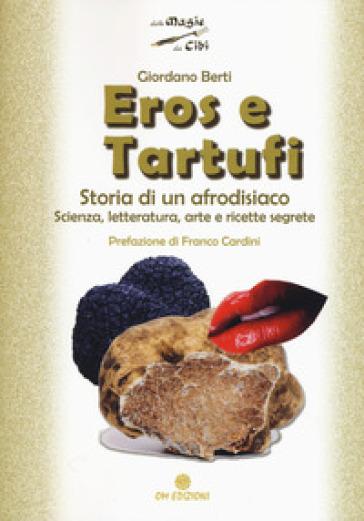Eros e tartufi. Storia di un afrodisiaco. Scienza, letteratura, arte e ricette segrete - Giordano Berti | Rochesterscifianimecon.com