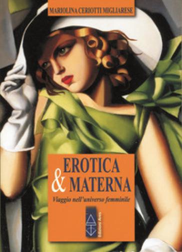 Erotica & materna. Viaggio nell'universo femminile - Mariolina Ceriotti Migliarese   Thecosgala.com