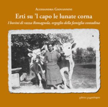 Erti su 'l capo le lunate corna. I bovini di razza romagnola, orgoglio della famiglia contadina. Ediz. integrale - Alessandra Giovannini |