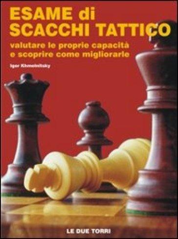 Esame di scacchi tattico. Valutare le proprie capacità e scoprire come migliorarle - Igor Khmelnitsky | Rochesterscifianimecon.com