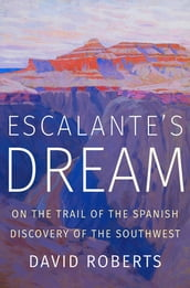 Escalante s Dream: On the Trail of the Spanish Discovery of the Southwest