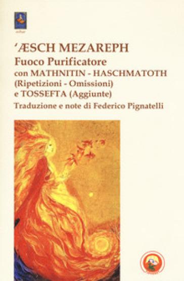 'Esch Mezareph (Fuoco purificatore) con Mathnitin, Haschmatoth (Ripetizioni e omissioni) e Tossefta (Aggiunte) - F. Pignatelli |