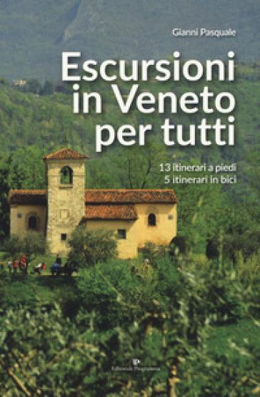 Escursioni in Veneto per tutti. 13 itinerari a piedi, 5 itinerari in bici - Gianni Pasquale   Ericsfund.org
