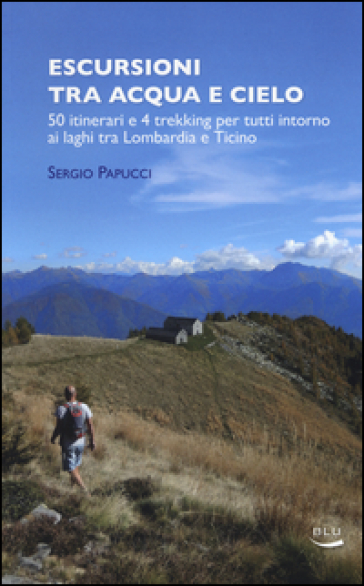 Escursioni tra acqua e cielo. 55 itinerari e 4 trekking per tutti intorno ai laghi tra Lombardia e Ticino - Sergio Papucci pdf epub