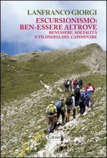 Escursionismo. Ben-essere altrove. Benessere, socialità e filosofia del camminare - Lanfranco Giorgi |