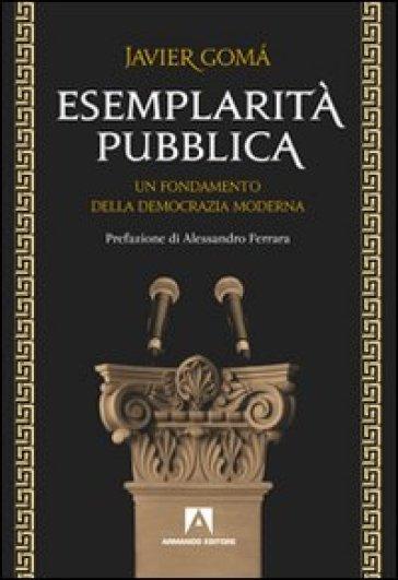 Esemplarità pubblica. Un fondamento della democrazia moderna - Javier Goma  