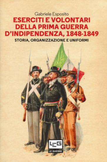 Eserciti e volontari della prima guerra d'indipendenza, 1848-1849. Storia, organizzazione e uniformi - Gabriele Esposito |
