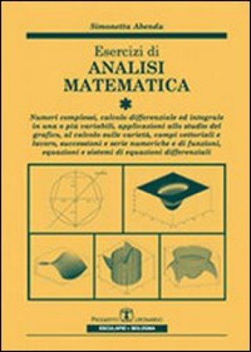 Esercizi di analisi matematica. 1.Numeri complessi, calcolo differenziale ed integrale in una o più variabili, applicazioni allo studio grafico, campi vettoriali... - Simonetta Abenda |