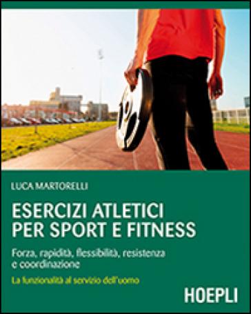 Esercizi atletici per sport e fitness. Forza, rapidità, flessibilità, resistenza e coordinazione. La funzionalità al servizio dell'uomo - Luca Martorelli | Thecosgala.com
