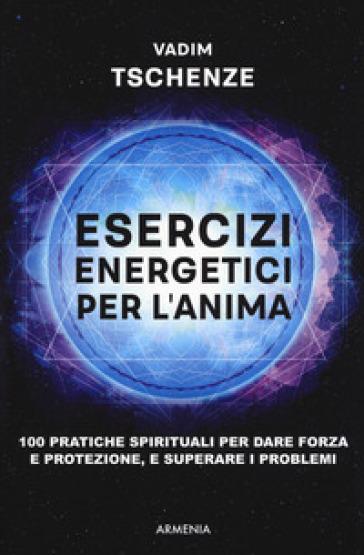 Esercizi energetici per l'anima. 100 pratiche spirituali per dare forza e protezione, e superare i problemi - Vadim Tschenze | Jonathanterrington.com