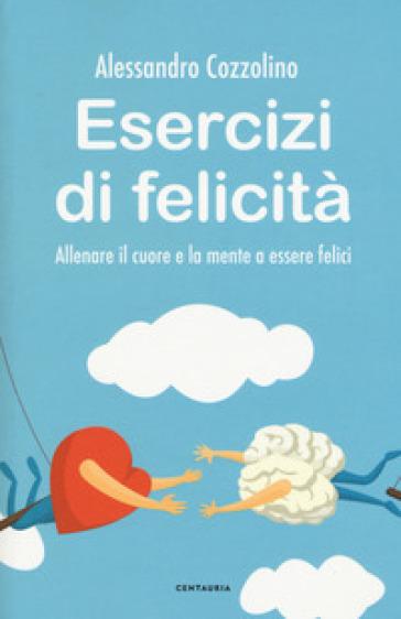 Esercizi di felicità. Allenare il cuore e la mente a essere felici - Alessandro Cozzolino | Thecosgala.com