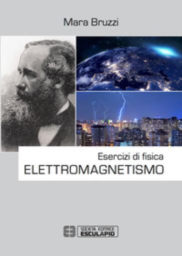 Esercizi di fisica. Elettromagnetismo - Mara Bruzzi  