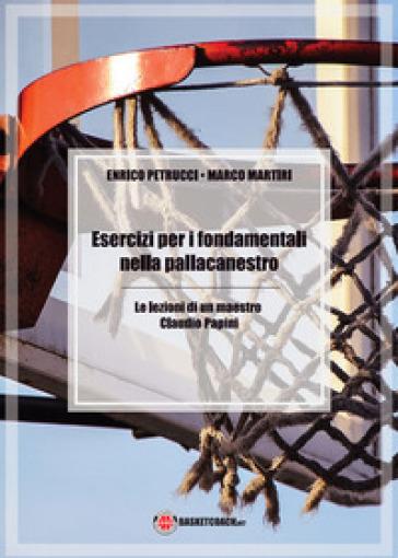 Esercizi per i fondamentali nella pallacanestro. Le lezioni di un maestro: Claudio Papini. Ediz. illustrata - Enrico Petrucci |