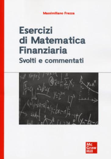 Esercizi di matematica finanziaria. Svolti e commentati - Massimiliano Frezza | Thecosgala.com