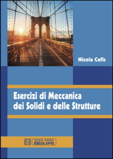 Esercizi di meccanica dei solidi e delle strutture - Nicola Cefis  