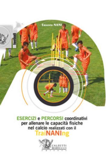 Esercizi e percorsi coordinativi per allenare le capacità fisiche nel calcio con TraiNANIng. Con DVD video - Ernesto Nani |