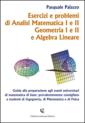 Esercizi e problemi di analisi matematica I e II, geometria I e II e algebra lineare - Pasquale Palazzo |