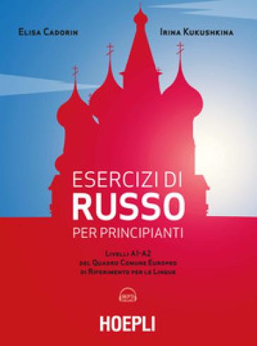 Esercizi di russo per principianti. Livelli A1-A2 del quadro comune europeo di riferimento per le lingue. Con File audio per il download - Elisa Cadorin  