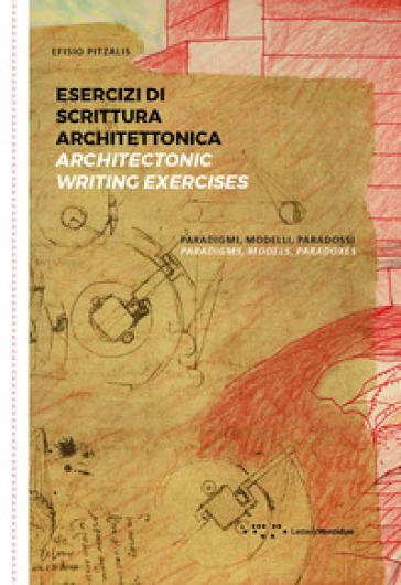 Esercizi di scrittura architettonica. Paradigmi, modelli, paradossi-Architectonic writing exercises. Paradigms, models, paradoxes. Ediz. bilingue