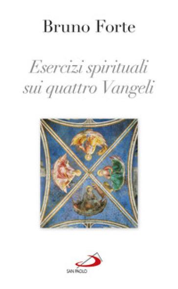 Esercizi spirituali sui quattro Vangeli - Bruno Forte |