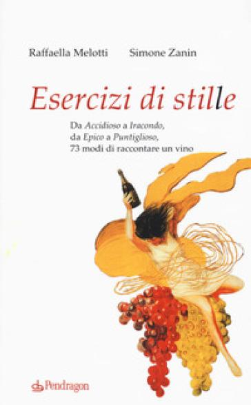 Esercizi di stile. Da «accidioso» a «iracondo», da «epico» a «puntiglioso», 73 modi di raccontare un vino - Raffaella Melotti |