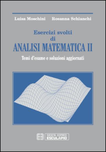 Esercizi svolti di analisi matematica 2. Temi d'esame e soluzioni aggiornati - Luisa Moschini | Thecosgala.com