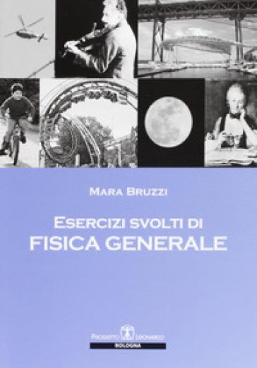 Esercizi svolti di fisica generale - Mara Bruzzi |