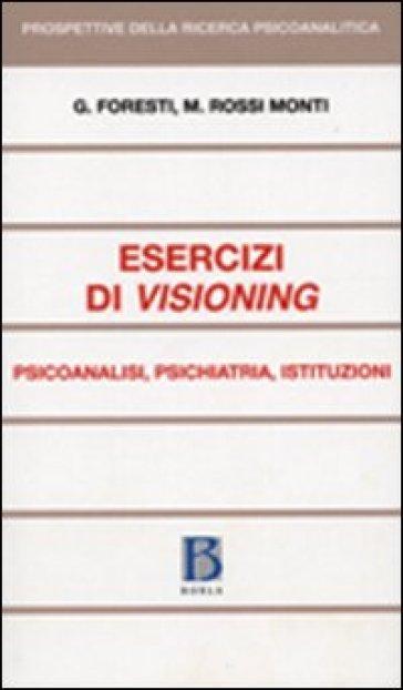 Esercizi di visioning. Psicoanalisi, psichiatria, istituzioni - Mario Rossi Monti  
